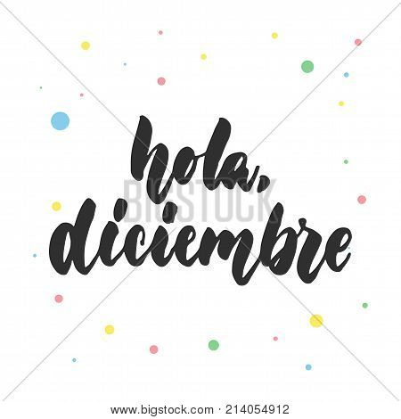 Hola, diciembre - hello, december in spanish, hand drawn latin lettering quote with colorful circles isolated on the white background. Fun brush ink inscription for greeting card or poster design