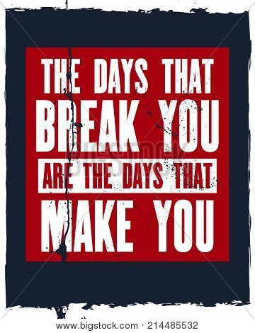 Inspiring motivation quote with text The Days That Break You Are The Days That Make You . Vector typography poster design concept. Distressed old metal sign texture.