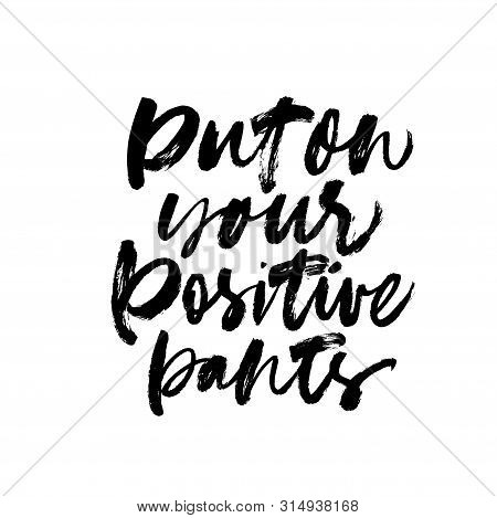 Put On Your Positive Pants Ink Pen Vector Lettering. Optimist Phrase, Hipster Saying Handwritten Cal