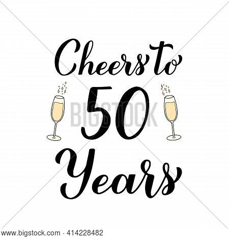Cheers To 50 Years Calligraphy Hand Lettering With Glasses Of Champagne. 50th Birthday Or Anniversar