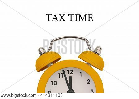 Yellow Alarm Clock On A White Background. It's Time To Pay Taxes. Reminder To Pay Taxes Or Annual Ta