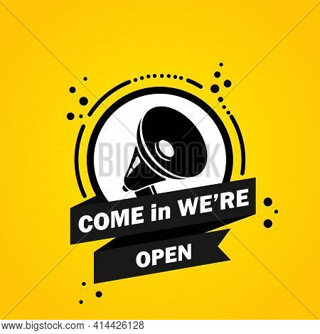 Megaphone With Come In We Are Open Speech Bubble Banner. Loudspeaker. Label For Business, Marketing