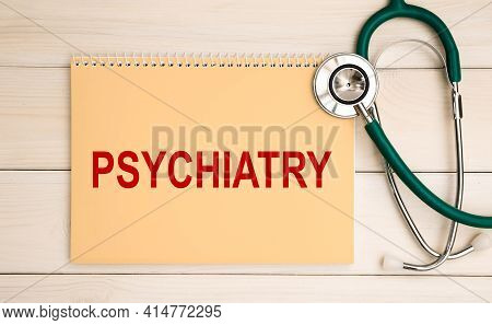 Notepad With The Inscription Psychiatry And Stethoscope. Medical Concept.