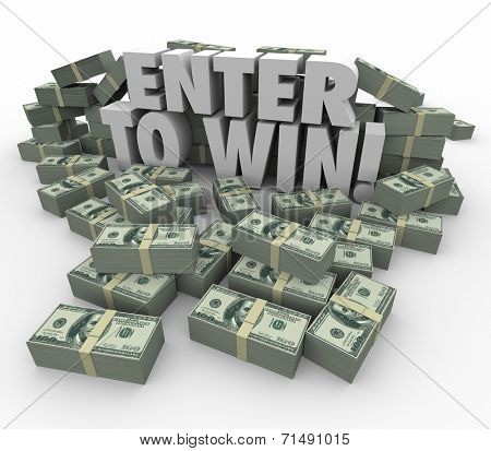 Enter to Win words in 3d letters surrounded by money, cash or currency stacks or piles in a contest, raffle or lottery