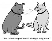 Cartoon of two cats discussing a possible business deal, I need a business partner who will not get hissy on me. poster