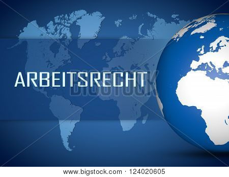 Arbeitsrecht - german word for labor law concept with globe on blue world map background