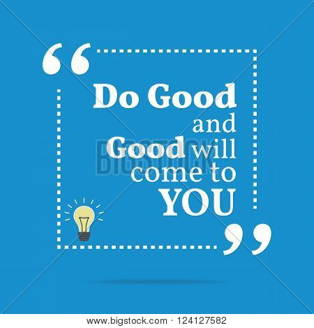 Inspirational Motivational Quote. Do Good And Good Will Come To You.