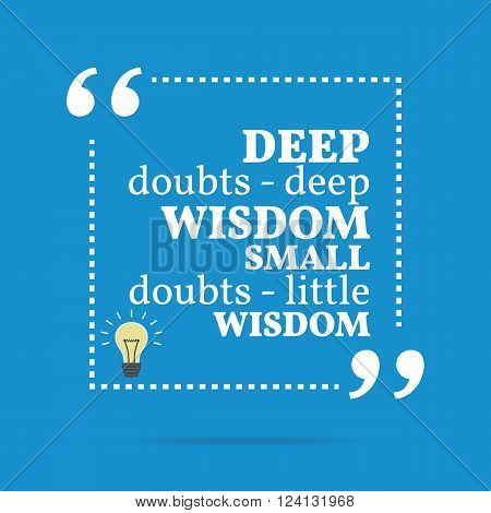 Inspirational Motivational Quote. Deep Doubts - Deep Wisdom Small Doubts - Little Wisdom.