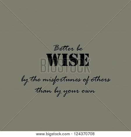 Better be wise by the misfortunes of others than by your own. Text lettering of an inspirational saying.