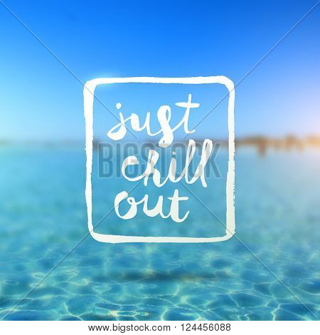 Just chill out - hand drawn lettering type design against a tropical azure sea blurred background
