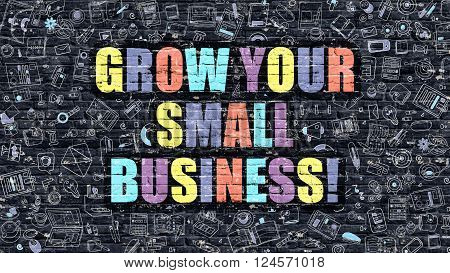 Grow Your Small Business Concept. Grow Your Small Business Drawn on Dark Wall. Grow Your Small Business in Multicolor. Grow Your Small Business Concept in Modern Doodle Style.