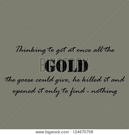 Thinking to get at once all the gold the goose could give, he killed it and opened it only to find - nothing.