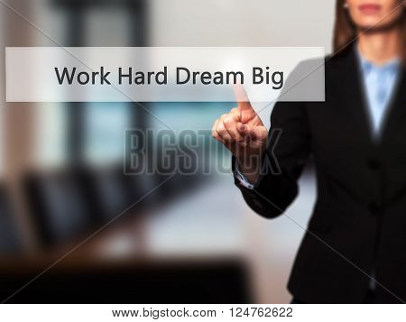 Work Hard Dream Big - Businesswoman Hand Pressing Button On Touch Screen Interface.