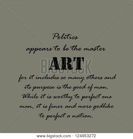 Politics appears to be the master art for it includes so many others and its purpose is the good of man. While it is worthy to perfect one man, it is finer and more godlike to perfect a nation.