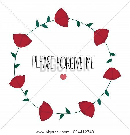 Please forgive me text. forgiveness, with rose flowers in a circle around and heart shape. Sorrow in relationship. Apology, excuse for something. Vector illustration