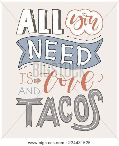 Quote. All you need is LOVE and TACOS. Hand drawn lettering poster. For greeting cards, Valentine day, wedding, posters, prints or home decorations.Vector illustration