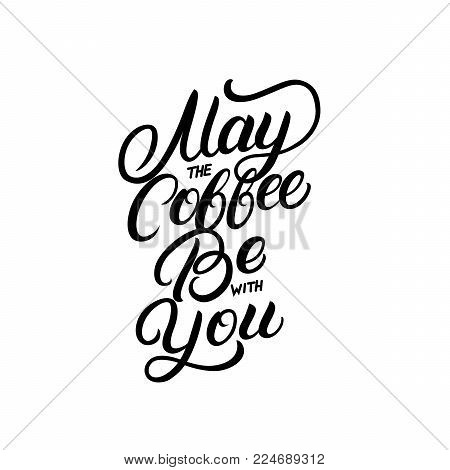 May the coffee be with you hand written lettering quote. Modern brush calligraphy. Inspirational quote for coffee lovers, tee print, card, poster. Isolated on background. Vector illustration.