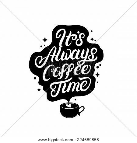 Its always coffee time hand written lettering with coffee cup for decorate coffee mugs, bags, tee prints and cards. It will be perfect for coffee shops. Isolated on background. Vector illustration.