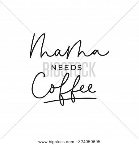 Mama Needs Coffee Inspirational Lettering Card Vector Illustration. Poster Of Caring For Mother With