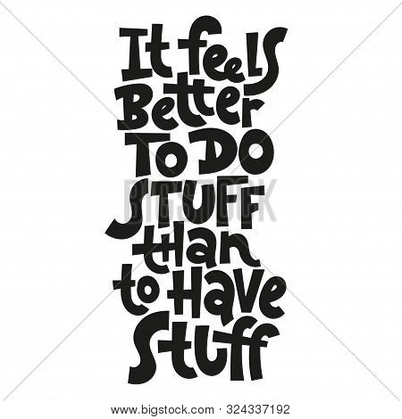 It Feels Better To Do Stuff Than To Have Stuff. Unique Vector Hand-written Phrase About Reasonable C