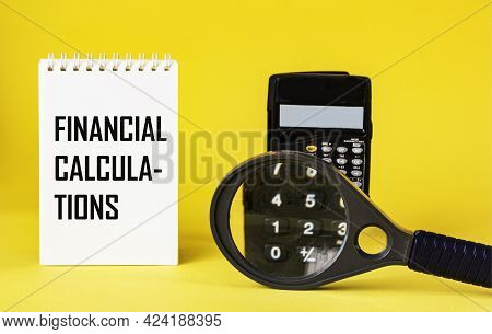 Text Financial Calculations On Notepad. Calculator With A Magnifying Glass On A Yellow Background. C