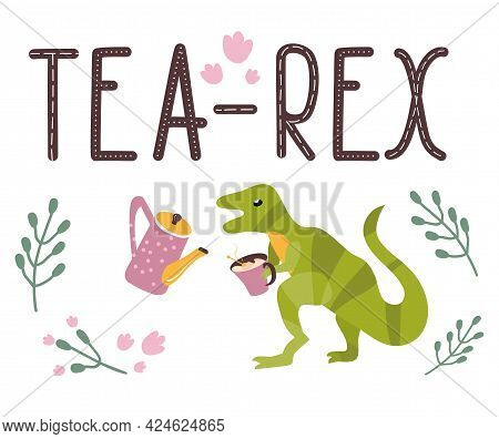 Dino Quote.tea Rex.tyrannosaurus With Cup And Kettle.lettering And Reptile.hand Drawn Dinosaur.cute