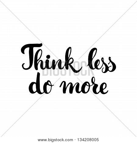 Think less do more - hand drawn lettering phrase isolated on the white background. Fun brush ink inscription for photo overlays, greeting card or t-shirt print, poster design.