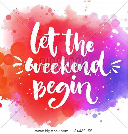 Let the weekend begin. Fun saying about week ending, office motivational quote. Custom lettering at colorful splash background