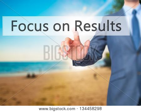 Focus On Results - Businessman Hand Pressing Button On Touch Screen Interface.