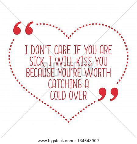 Funny Love Quote. I Don't Care If You Are Sick, I Will Kiss You Because You're Worth Catching A Cold