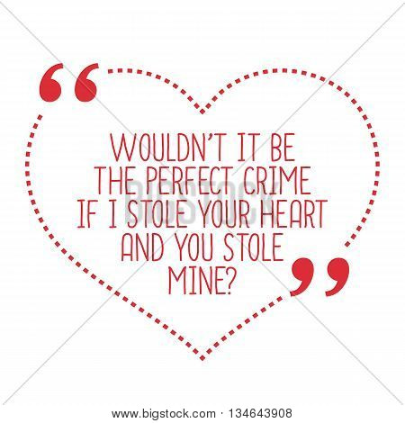Funny Love Quote. Wouldn't It Be The Perfect Crime If I Stole Your Heart And You Stole Mine?