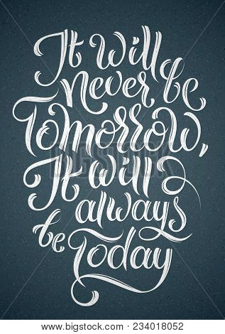 Cool Vector Brush Style Hand Lettering Poster. It Will Never Be Tomorrow, It Will Always Be Today. M