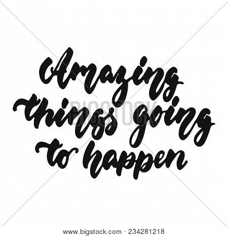 Amazing Things Going To Happen - Hand Drawn Lettering Phrase Isolated On The White Background. Fun B