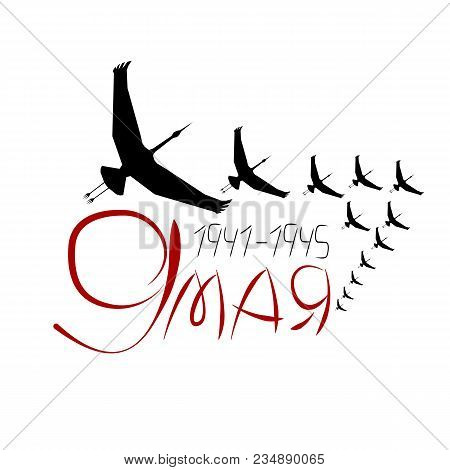 A Flock Of Cranes (symbol Of Soldiers Not Returning From The War) With Lettering May 9, Vector Eps10