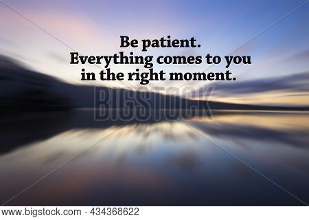 Inspirational Motivational Quote - Be Patient. Everything Comes To You In The Right Moment. With Col