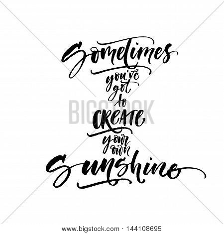 Sometimes you've got to create your own sunshine phrase. Ink illustration. Modern brush calligraphy. Isolated on white background.