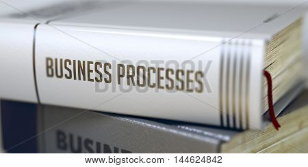 Business Processes Concept on Book Title. Business Processes - Book Title on the Spine. Closeup View. Stack of Business Books. Business Processes - Book Title. Toned Image. 3D Rendering.