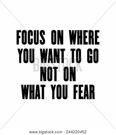 Inspiring Motivation Quote With Text Focus On Where You Want To Go Not On What You Fear. Vector Typo