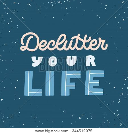 Hand Drawn Lettering Quote. The Inscription: Declutter Your Life. Perfect Design For Greeting Cards,