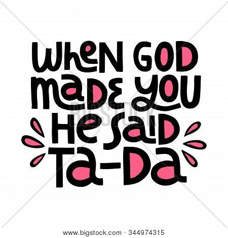 When God Made You He Said Ta - Da - Hand Drawn Vector Lettering. Positive Slogan. Hand Lettered Quot