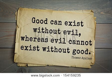 Top 40 quotes by Thomas Aquinas (1225- 1274) - Italian philosopher and theologian, digester orthodox scholasticism, church teacher. Good can exist without evil, whereas evil cannot exist without good.