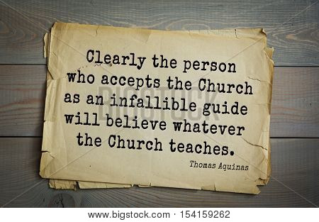 Top 40 quotes by Thomas Aquinas (1225- 1274) - Italian philosopher and theologian  Clearly the person who accepts the Church as an infallible guide will believe whatever the Church teaches.