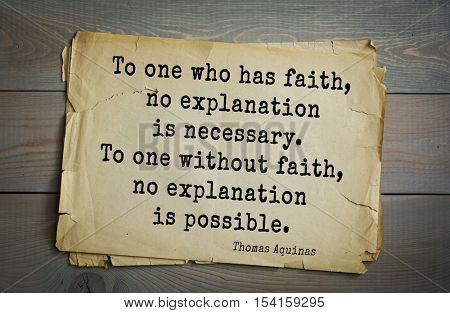 Top 40 quotes by Thomas Aquinas (1225- 1274) - Italian philosopher and theologian.  To one who has faith, no explanation is necessary. To one without faith, no explanation is possible.
