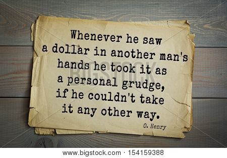 Top 20 quotes by O. Henry (1862-1910) - famous American writer. Whenever he saw a dollar in another man's hands he took it as a personal grudge, if he couldn't take it any other way.