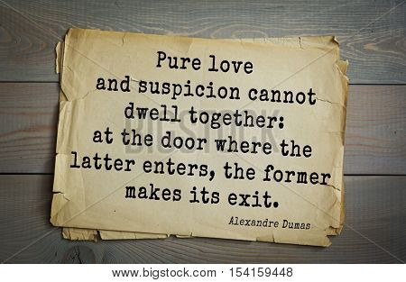 Top 10 quotes by Alexandre Dumas (1802 - 1870) - French writer, playwright and journalist Pure love and suspicion cannot dwell together: at the door where the latter enters, the former makes its exit.