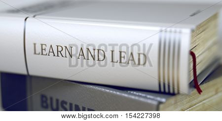 Learn And Lead - Closeup of the Book Title. Closeup View. Learn And Lead. Book Title on the Spine. Blurred Image with Selective focus. 3D Illustration.