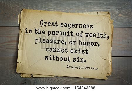 Top 35 quotes by Erasmus (Erasmus of Rotterdam) - Renaissance humanist, Catholic priest, theologian.  Great eagerness in the pursuit of wealth, pleasure, or honor, cannot exist without sin.