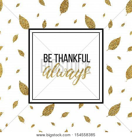 Happy Thanksgiving card, be thankful always text on gold glitter autumn leaves seamless background, handwritten calligraphy, shiny vector illustration for greeting card, invitation, poster