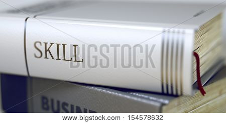 Book Title on the Spine - Skill. Closeup View. Stack of Books. Skill - Book Title on the Spine. Closeup View. Stack of Business Books. Toned Image. Selective focus. 3D Rendering.