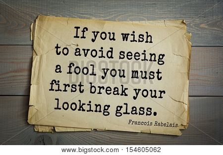 Top 35 quotes by + Francois Rabelais - French Renaissance writer, humanist, physician, Renaissance humanist, Greek scholar. If you wish to avoid seeing a fool you must first break your looking glass.
